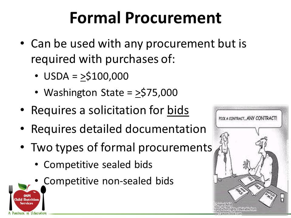 Formal Procurement Can be used with any procurement but is required with purchases of: USDA = >$100,000 Washington State = >$75,000 Requires a solicitation for bids Requires detailed documentation Two types of formal procurements Competitive sealed bids Competitive non-sealed bids