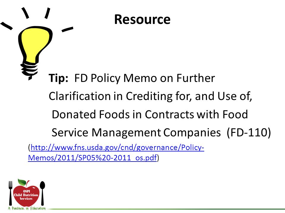 Resource Tip: FD Policy Memo on Further Clarification in Crediting for, and Use of, Donated Foods in Contracts with Food Service Management Companies (FD-110) (http://www.fns.usda.gov/cnd/governance/Policy- Memos/2011/SP05%20-2011_os.pdf)http://www.fns.usda.gov/cnd/governance/Policy- Memos/2011/SP05%20-2011_os.pdf