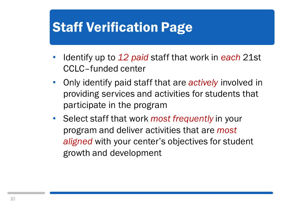 10 Staff Verification Page Identify up to 12 paid staff that work in each 21st CCLC–funded center Only identify paid staff that are actively involved in providing services and activities for students that participate in the program Select staff that work most frequently in your program and deliver activities that are most aligned with your centers objectives for student growth and development
