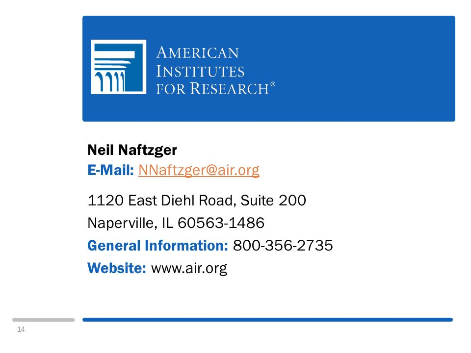14 Neil Naftzger E-Mail: NNaftzger@air.orgNNaftzger@air.org 1120 East Diehl Road, Suite 200 Naperville, IL 60563-1486 General Information: 800-356-2735 Website: www.air.org