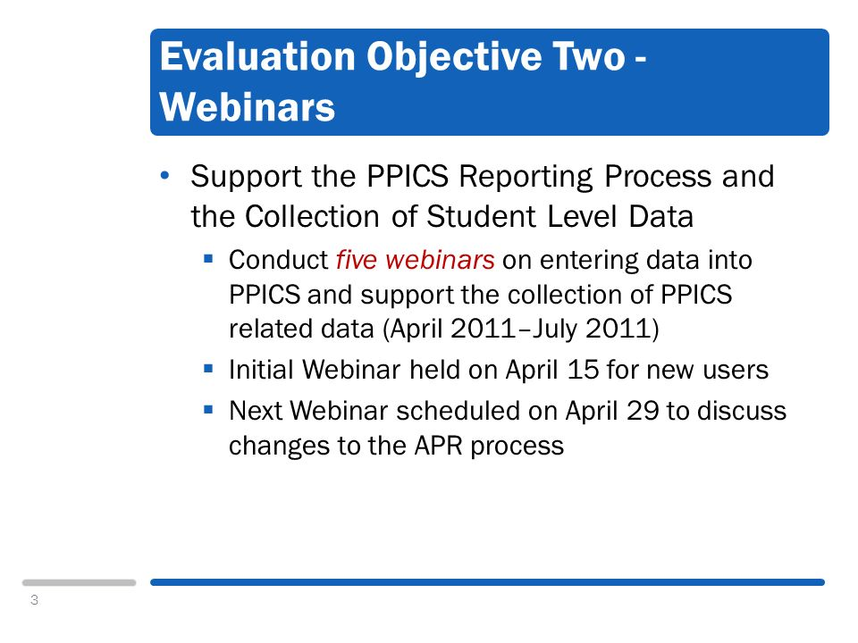 3 Evaluation Objective Two - Webinars Support the PPICS Reporting Process and the Collection of Student Level Data Conduct five webinars on entering data into PPICS and support the collection of PPICS related data (April 2011–July 2011) Initial Webinar held on April 15 for new users Next Webinar scheduled on April 29 to discuss changes to the APR process