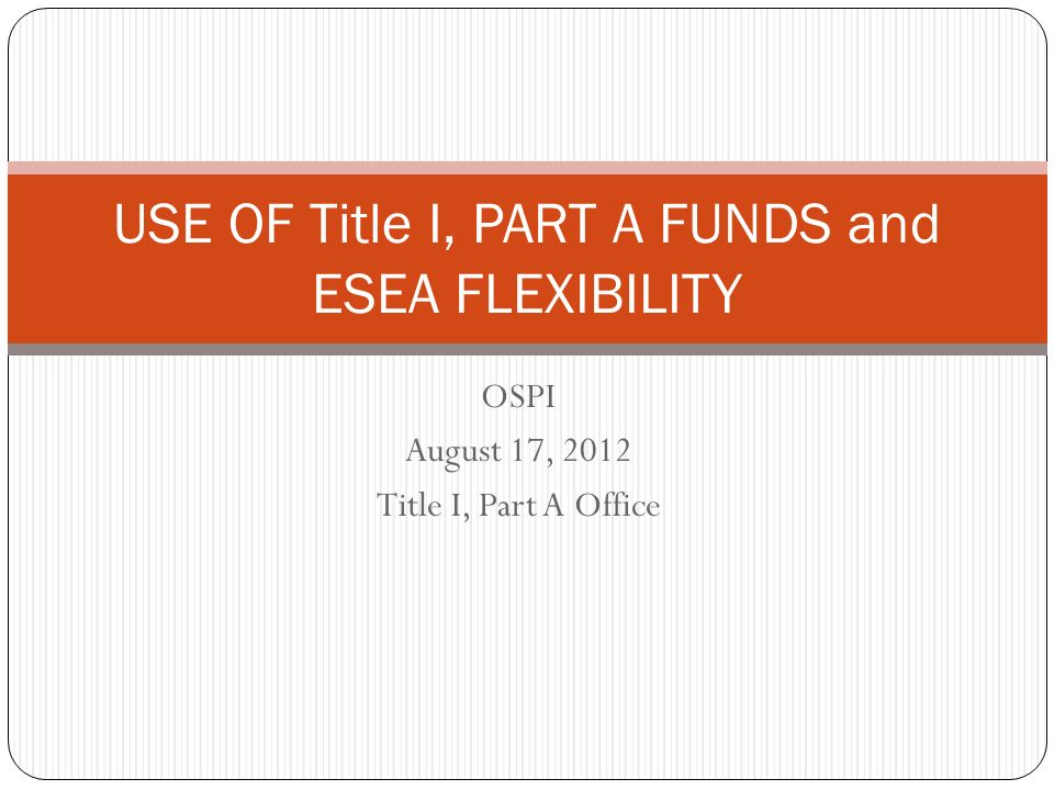 OSPI August 17, 2012 Title I, Part A Office USE OF Title I, PART A FUNDS and ESEA FLEXIBILITY