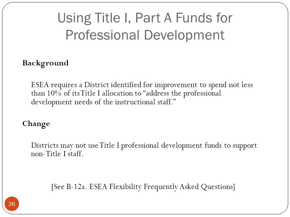 Using Title I, Part A Funds for Professional Development Background ESEA requires a District identified for improvement to spend not less than 10% of its Title I allocation to address the professional development needs of the instructional staff.