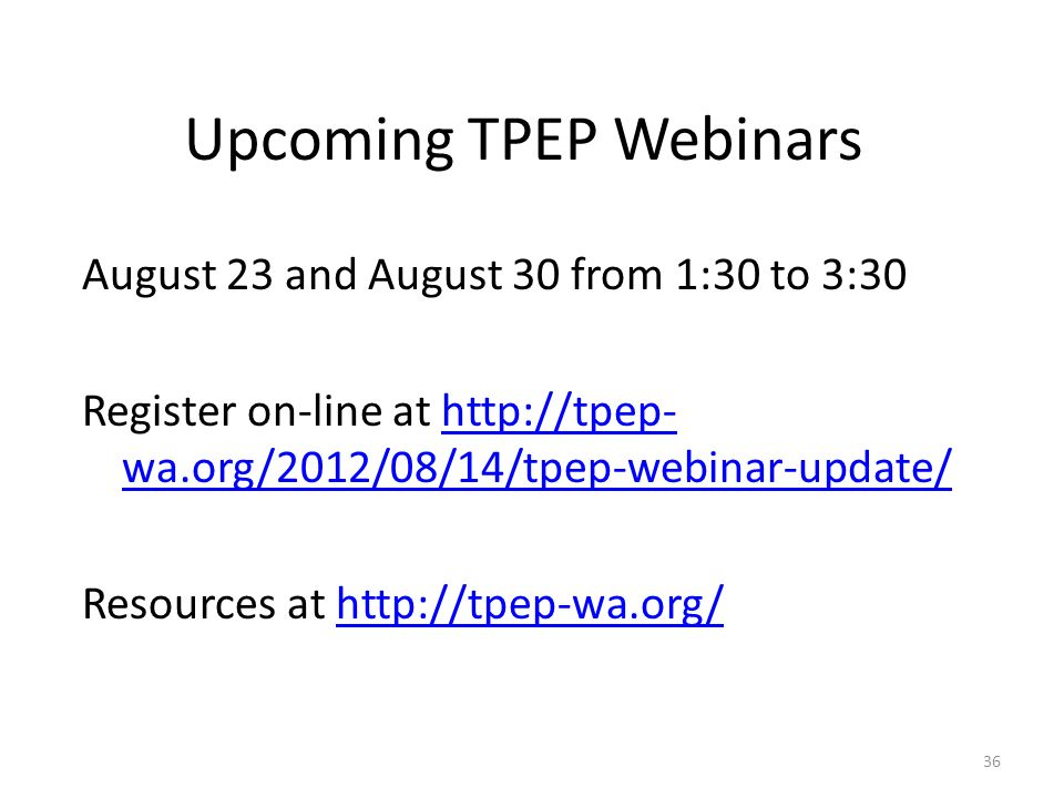 Upcoming TPEP Webinars August 23 and August 30 from 1:30 to 3:30 Register on-line at http://tpep- wa.org/2012/08/14/tpep-webinar-update/http://tpep- wa.org/2012/08/14/tpep-webinar-update/ Resources at http://tpep-wa.org/http://tpep-wa.org/ 36
