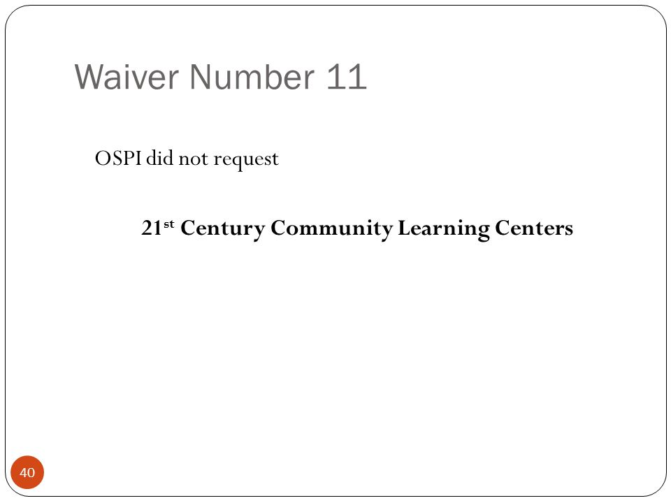 Waiver Number 11 OSPI did not request 21 st Century Community Learning Centers 40