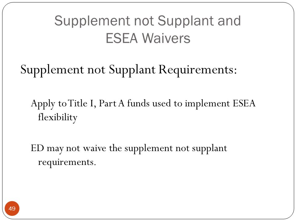 Supplement not Supplant and ESEA Waivers Supplement not Supplant Requirements: Apply to Title I, Part A funds used to implement ESEA flexibility ED may not waive the supplement not supplant requirements.