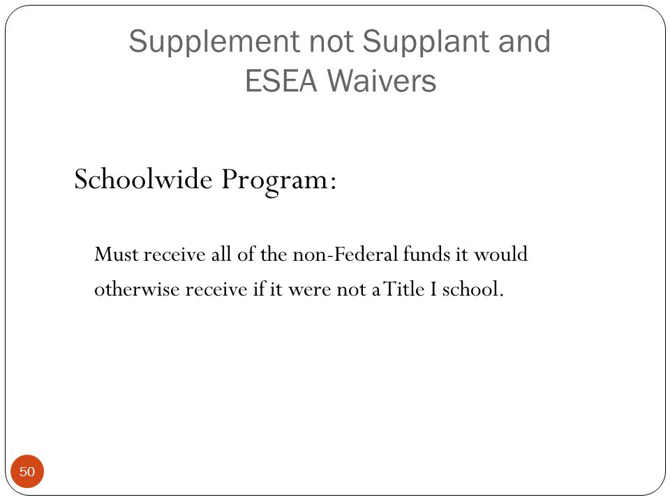Supplement not Supplant and ESEA Waivers Schoolwide Program: Must receive all of the non-Federal funds it would otherwise receive if it were not a Title I school.