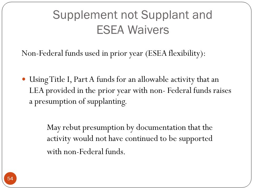 Supplement not Supplant and ESEA Waivers Non-Federal funds used in prior year (ESEA flexibility): Using Title I, Part A funds for an allowable activity that an LEA provided in the prior year with non- Federal funds raises a presumption of supplanting.