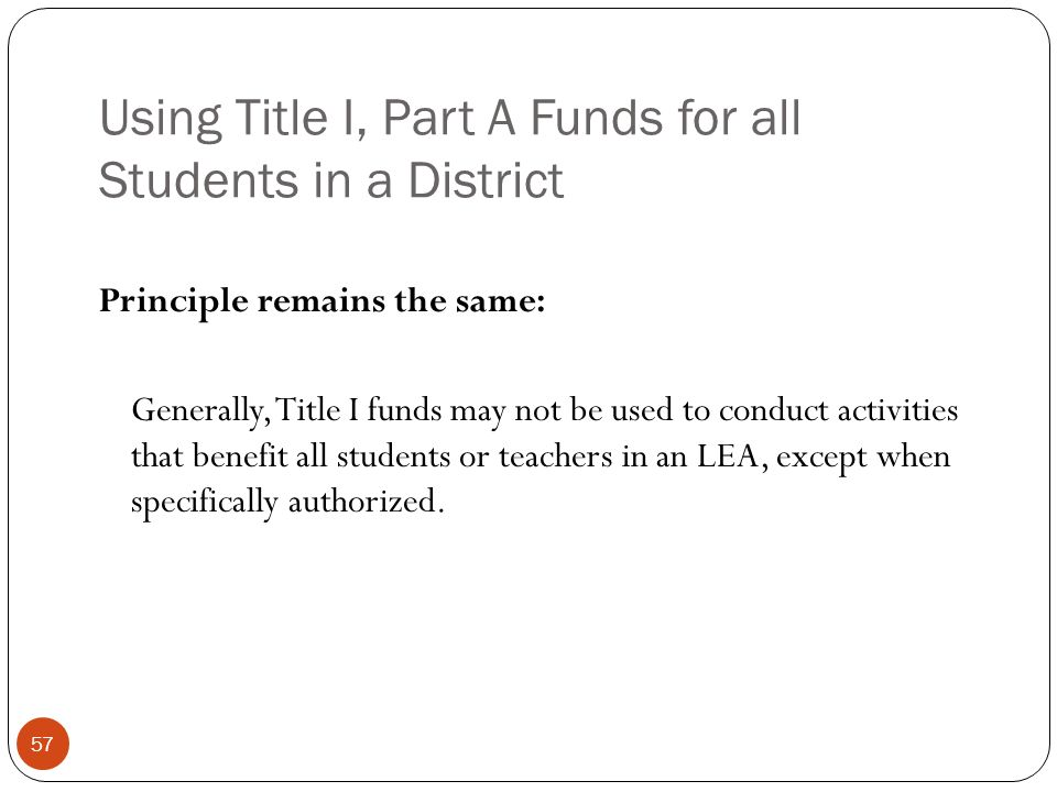 Using Title I, Part A Funds for all Students in a District Principle remains the same: Generally, Title I funds may not be used to conduct activities that benefit all students or teachers in an LEA, except when specifically authorized.