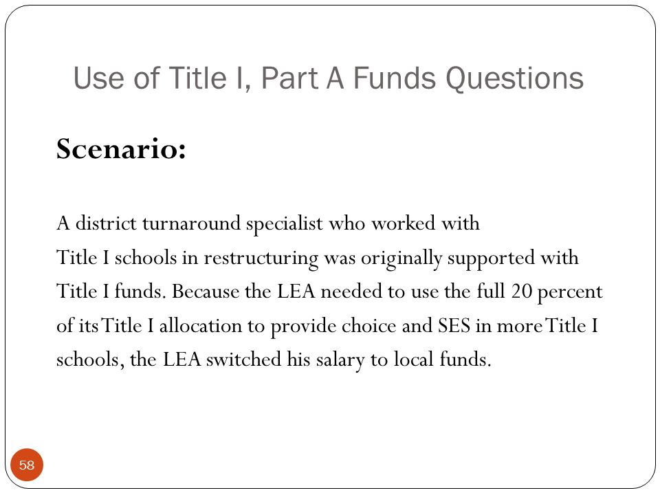 Use of Title I, Part A Funds Questions Scenario: A district turnaround specialist who worked with Title I schools in restructuring was originally supported with Title I funds.