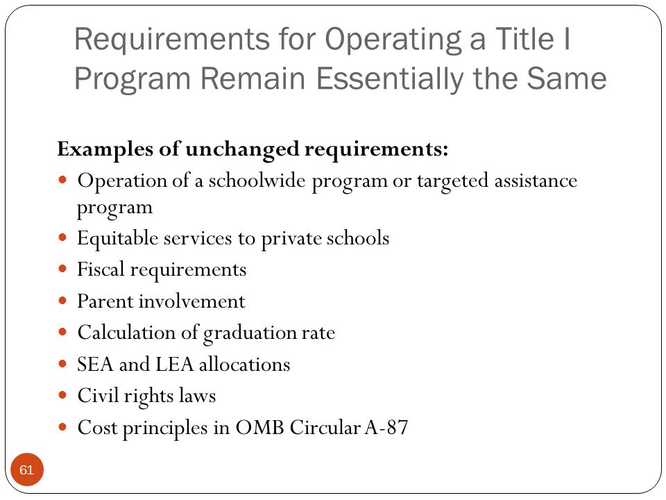 Requirements for Operating a Title I Program Remain Essentially the Same Examples of unchanged requirements: Operation of a schoolwide program or targeted assistance program Equitable services to private schools Fiscal requirements Parent involvement Calculation of graduation rate SEA and LEA allocations Civil rights laws Cost principles in OMB Circular A-87 61