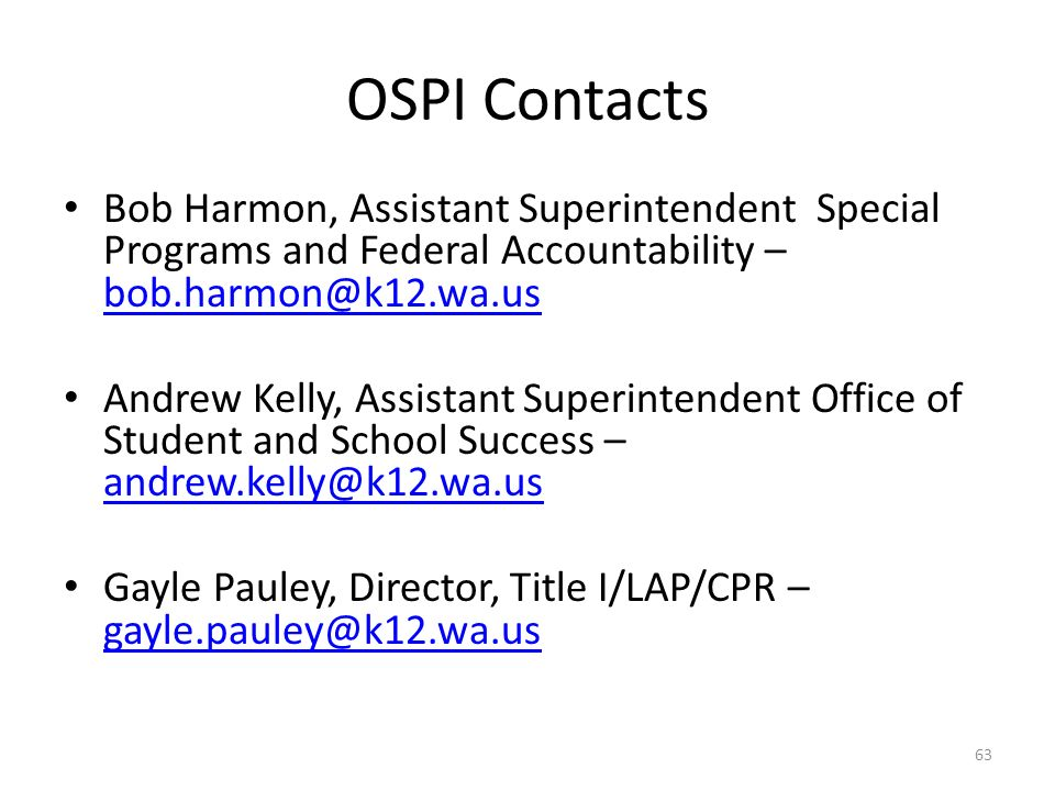 OSPI Contacts Bob Harmon, Assistant Superintendent Special Programs and Federal Accountability – bob.harmon@k12.wa.us bob.harmon@k12.wa.us Andrew Kelly, Assistant Superintendent Office of Student and School Success – andrew.kelly@k12.wa.us andrew.kelly@k12.wa.us Gayle Pauley, Director, Title I/LAP/CPR – gayle.pauley@k12.wa.us gayle.pauley@k12.wa.us 63
