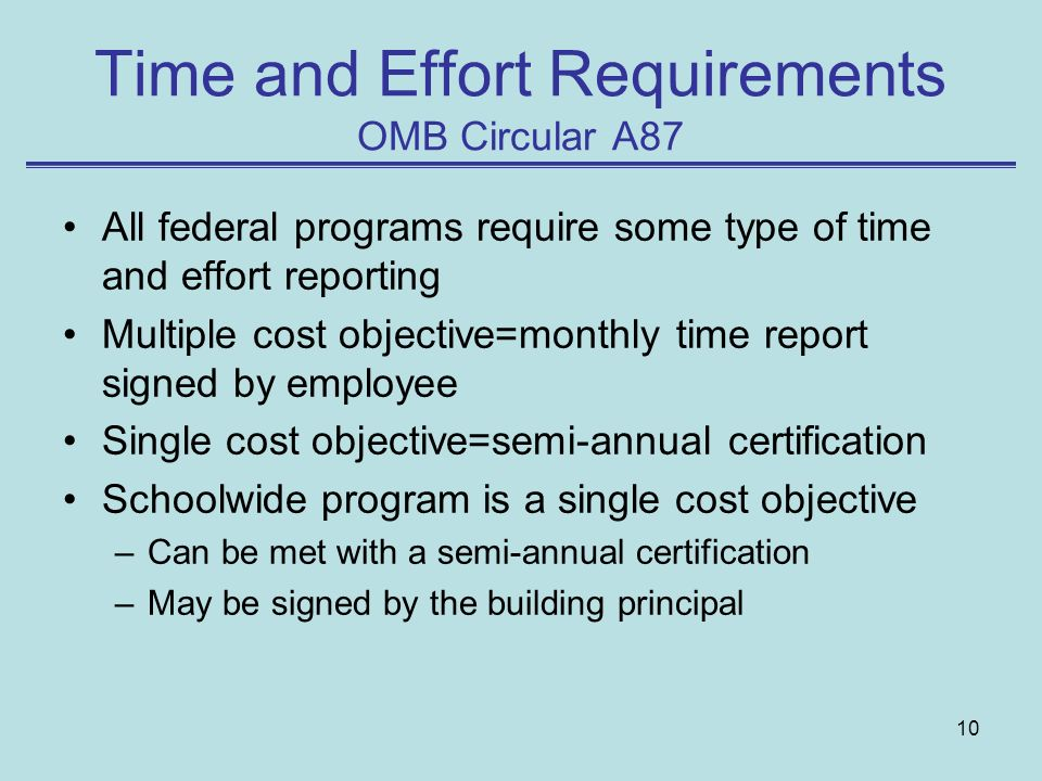 10 Time and Effort Requirements OMB Circular A87 All federal programs require some type of time and effort reporting Multiple cost objective=monthly time report signed by employee Single cost objective=semi-annual certification Schoolwide program is a single cost objective –Can be met with a semi-annual certification –May be signed by the building principal