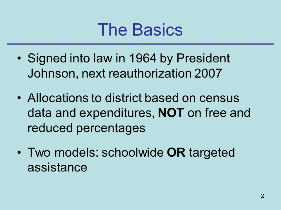 2 The Basics Signed into law in 1964 by President Johnson, next reauthorization 2007 Allocations to district based on census data and expenditures, NOT on free and reduced percentages Two models: schoolwide OR targeted assistance