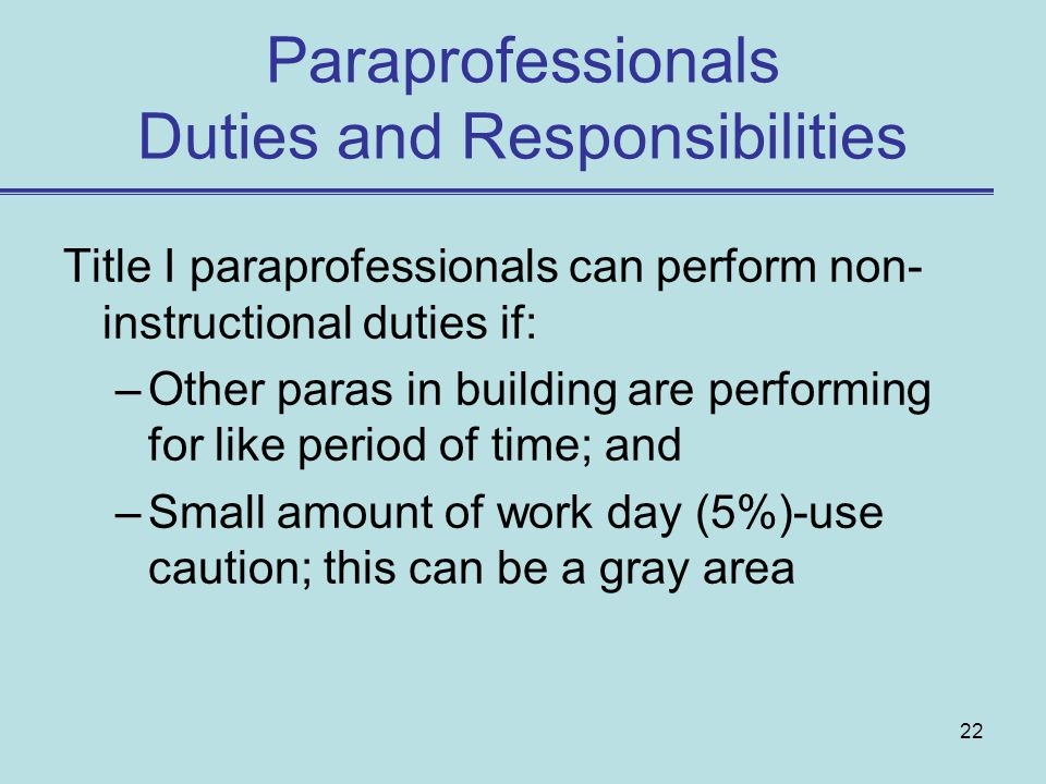 22 Paraprofessionals Duties and Responsibilities Title I paraprofessionals can perform non- instructional duties if: –Other paras in building are performing for like period of time; and –Small amount of work day (5%)-use caution; this can be a gray area