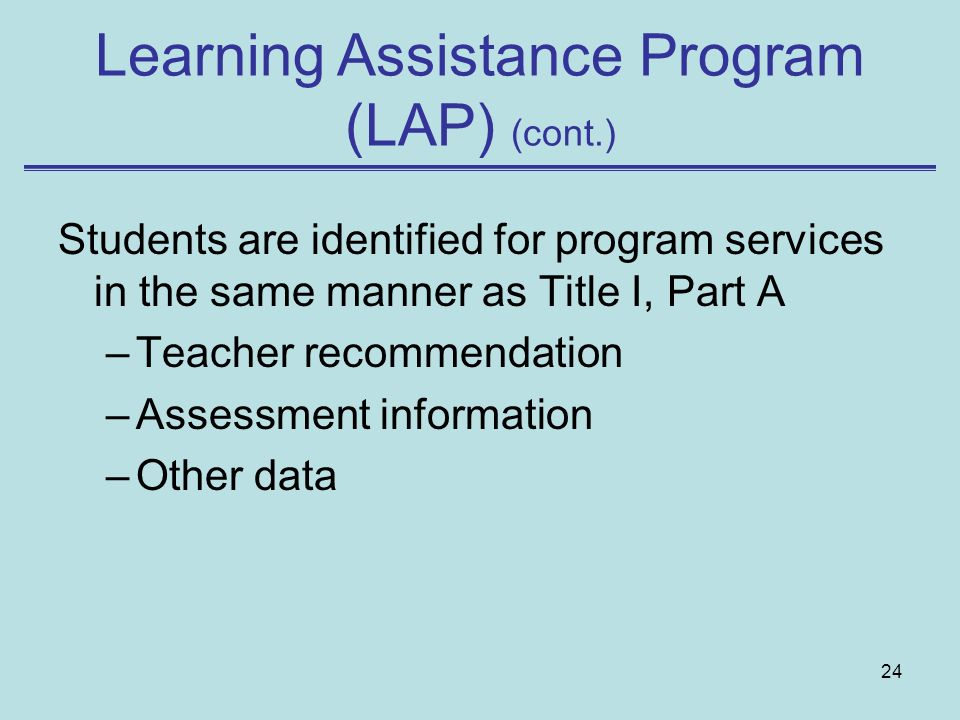 24 Students are identified for program services in the same manner as Title I, Part A –Teacher recommendation –Assessment information –Other data Learning Assistance Program (LAP) (cont.)