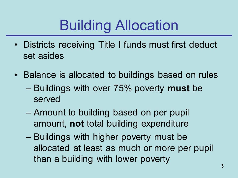 3 Building Allocation Districts receiving Title I funds must first deduct set asides Balance is allocated to buildings based on rules –Buildings with over 75% poverty must be served –Amount to building based on per pupil amount, not total building expenditure –Buildings with higher poverty must be allocated at least as much or more per pupil than a building with lower poverty