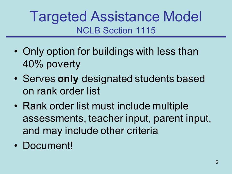 5 Targeted Assistance Model NCLB Section 1115 Only option for buildings with less than 40% poverty Serves only designated students based on rank order list Rank order list must include multiple assessments, teacher input, parent input, and may include other criteria Document!