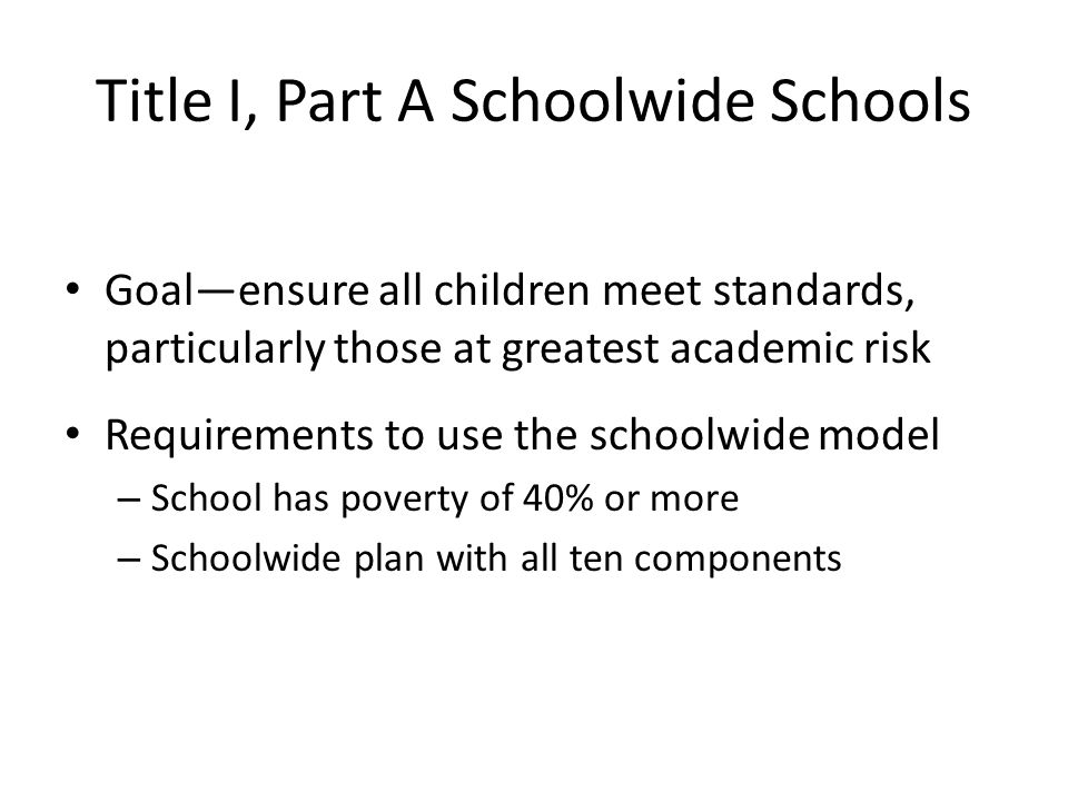 Title I, Part A Schoolwide Schools Goalensure all children meet standards, particularly those at greatest academic risk Requirements to use the schoolwide model – School has poverty of 40% or more – Schoolwide plan with all ten components