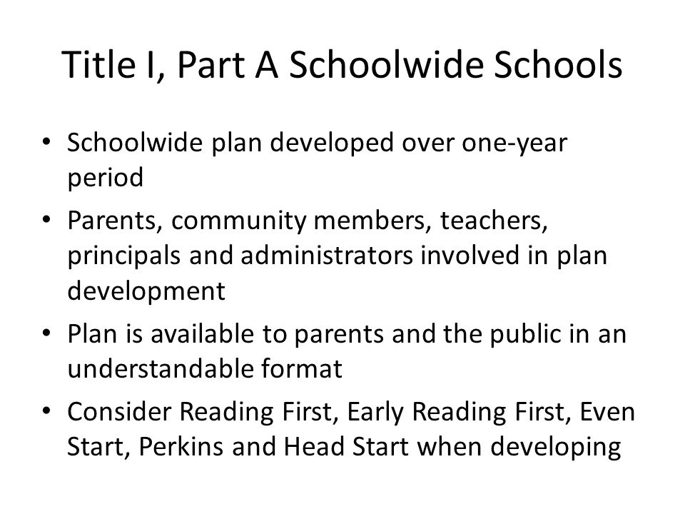 Title I, Part A Schoolwide Schools Schoolwide plan developed over one-year period Parents, community members, teachers, principals and administrators involved in plan development Plan is available to parents and the public in an understandable format Consider Reading First, Early Reading First, Even Start, Perkins and Head Start when developing