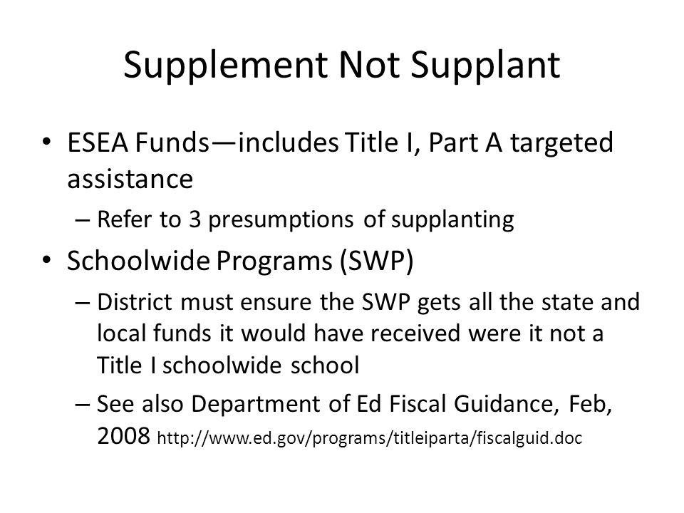 Supplement Not Supplant ESEA Fundsincludes Title I, Part A targeted assistance – Refer to 3 presumptions of supplanting Schoolwide Programs (SWP) – District must ensure the SWP gets all the state and local funds it would have received were it not a Title I schoolwide school – See also Department of Ed Fiscal Guidance, Feb,