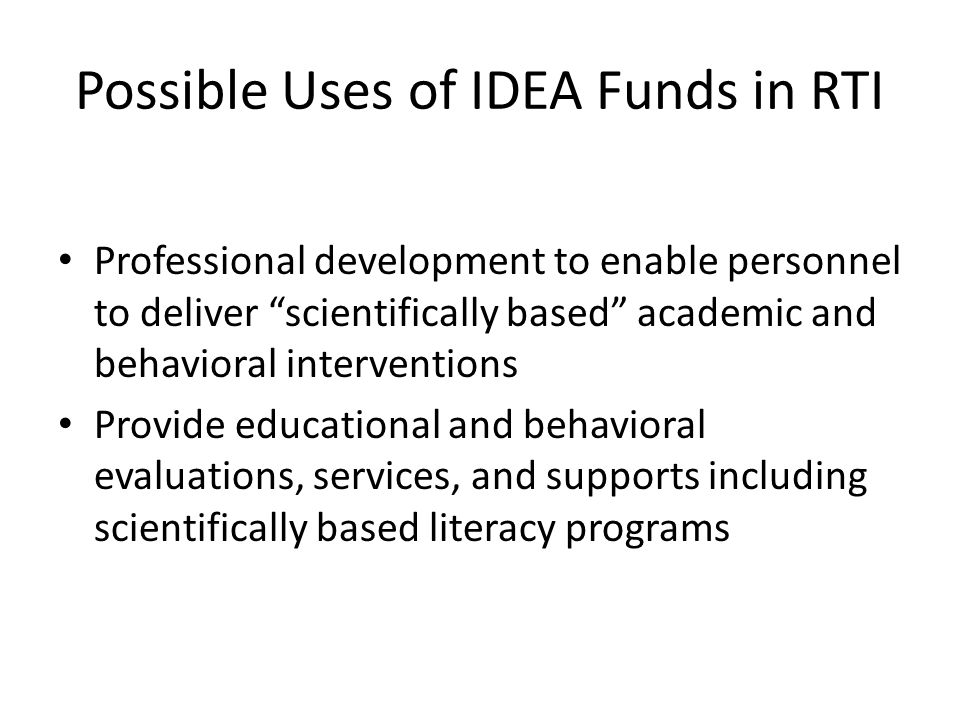 Possible Uses of IDEA Funds in RTI Professional development to enable personnel to deliver scientifically based academic and behavioral interventions Provide educational and behavioral evaluations, services, and supports including scientifically based literacy programs
