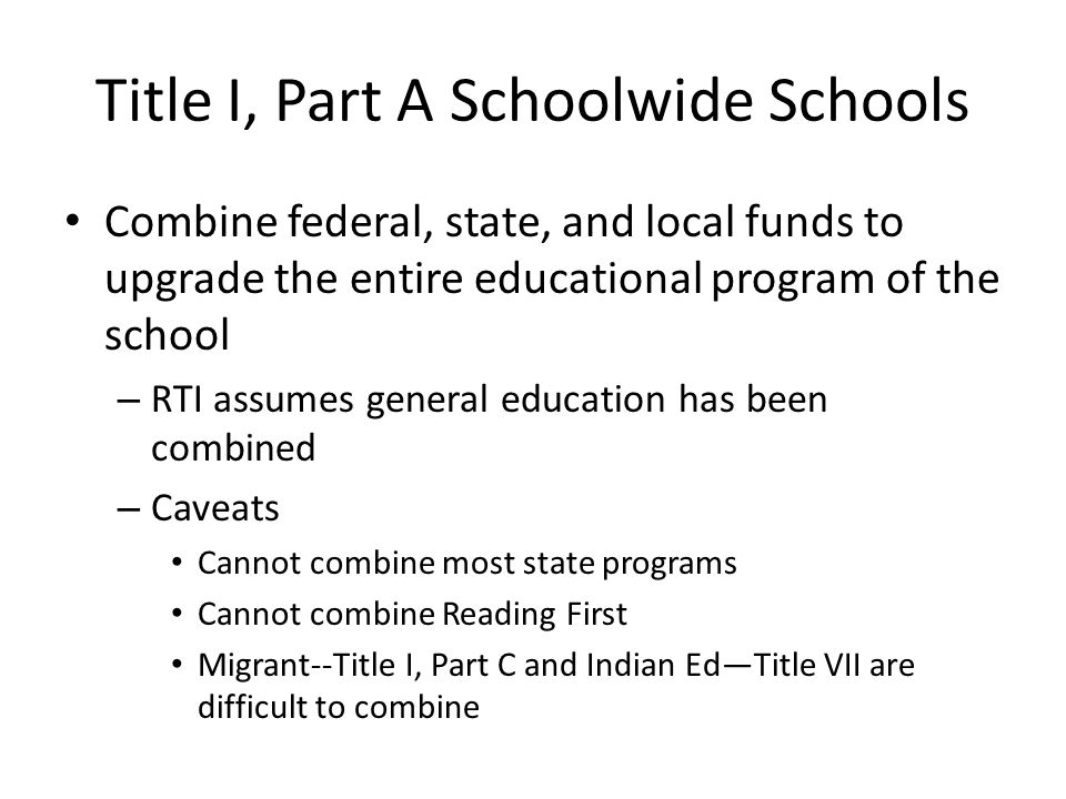 Title I, Part A Schoolwide Schools Combine federal, state, and local funds to upgrade the entire educational program of the school – RTI assumes general education has been combined – Caveats Cannot combine most state programs Cannot combine Reading First Migrant--Title I, Part C and Indian EdTitle VII are difficult to combine