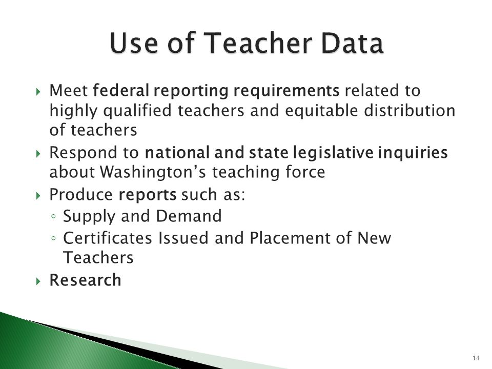Meet federal reporting requirements related to highly qualified teachers and equitable distribution of teachers Respond to national and state legislative inquiries about Washingtons teaching force Produce reports such as: Supply and Demand Certificates Issued and Placement of New Teachers Research 14