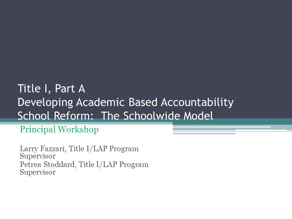 Title I, Part A Developing Academic Based Accountability School Reform: The Schoolwide Model Principal Workshop Larry Fazzari, Title I/LAP Program Supervisor Petrea Stoddard, Title I/LAP Program Supervisor