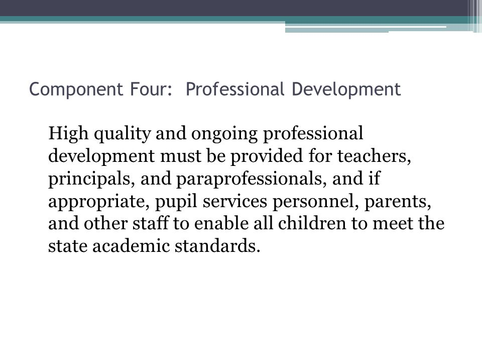 Component Four: Professional Development High quality and ongoing professional development must be provided for teachers, principals, and paraprofessionals, and if appropriate, pupil services personnel, parents, and other staff to enable all children to meet the state academic standards.