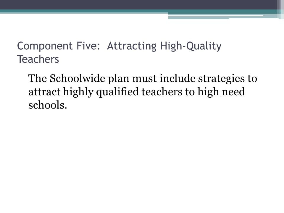 Component Five: Attracting High-Quality Teachers The Schoolwide plan must include strategies to attract highly qualified teachers to high need schools.