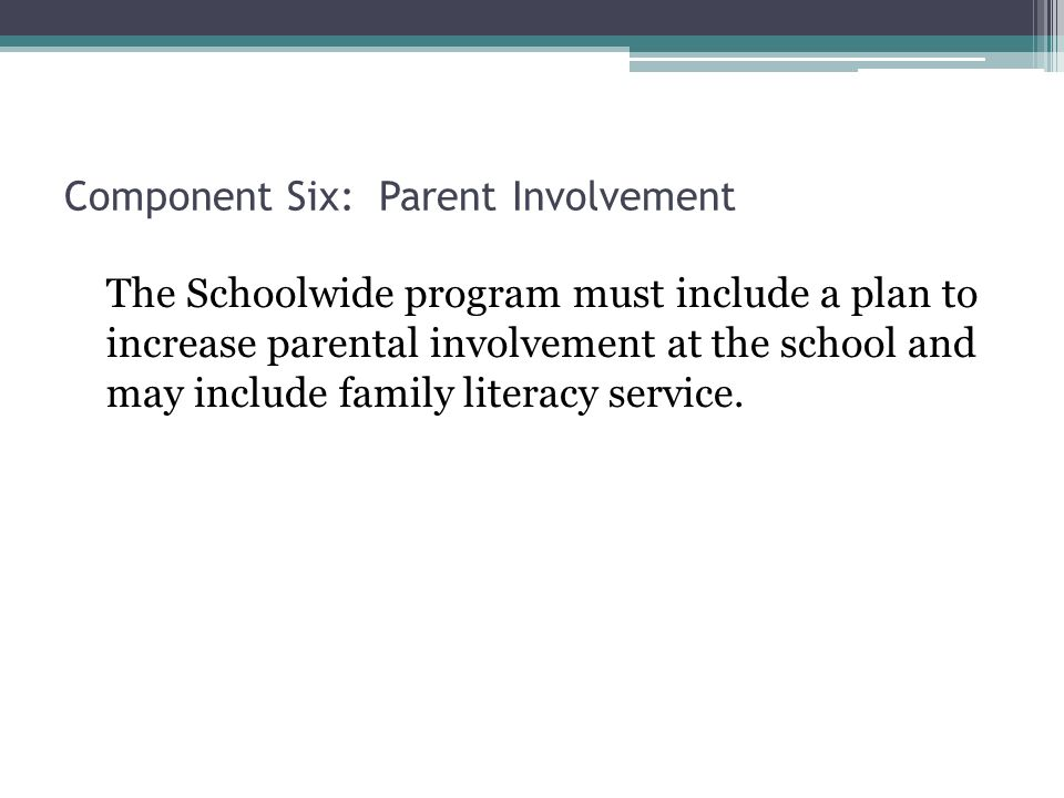 Component Six: Parent Involvement The Schoolwide program must include a plan to increase parental involvement at the school and may include family literacy service.