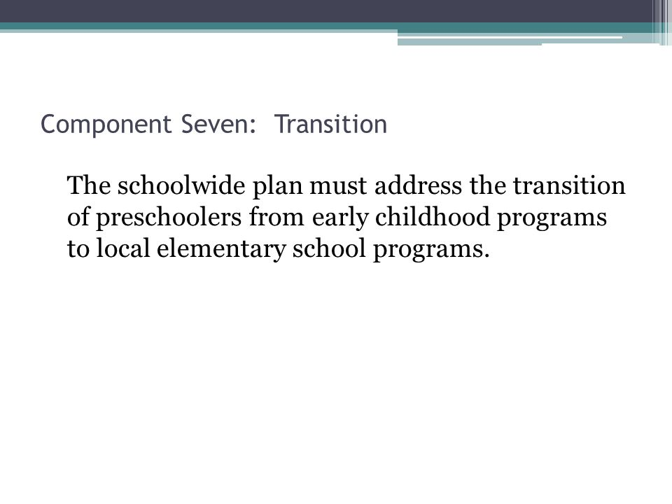 Component Seven: Transition The schoolwide plan must address the transition of preschoolers from early childhood programs to local elementary school programs.