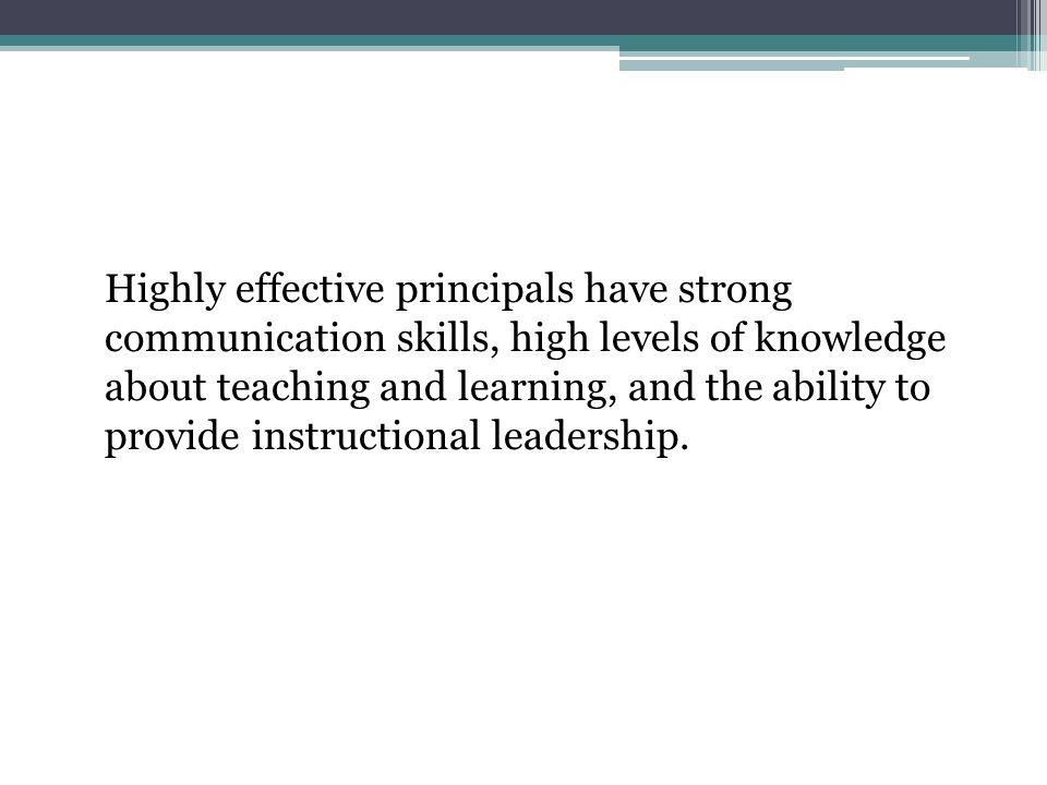Highly effective principals have strong communication skills, high levels of knowledge about teaching and learning, and the ability to provide instructional leadership.