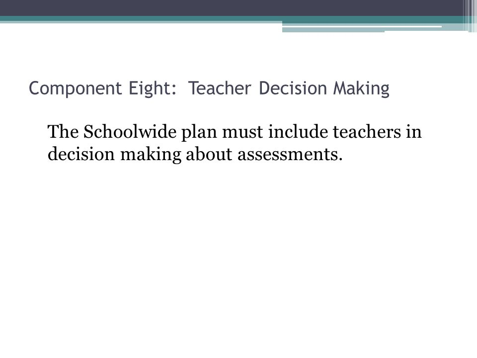 Component Eight: Teacher Decision Making The Schoolwide plan must include teachers in decision making about assessments.