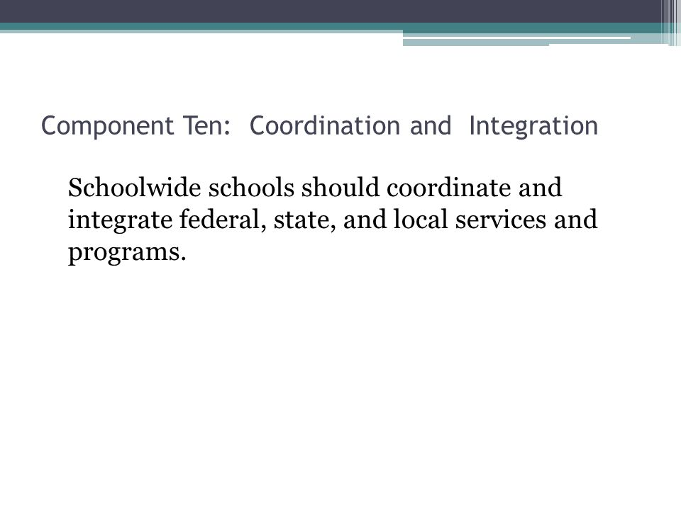 Component Ten: Coordination and Integration Schoolwide schools should coordinate and integrate federal, state, and local services and programs.