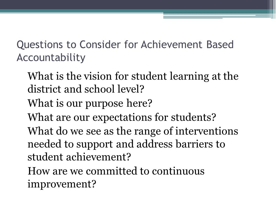 Questions to Consider for Achievement Based Accountability What is the vision for student learning at the district and school level.