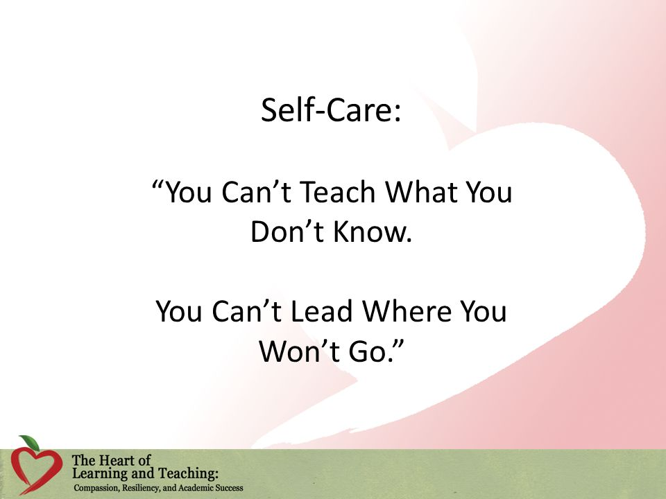 Self-Care: You Cant Teach What You Dont Know. You Cant Lead Where You Wont Go.