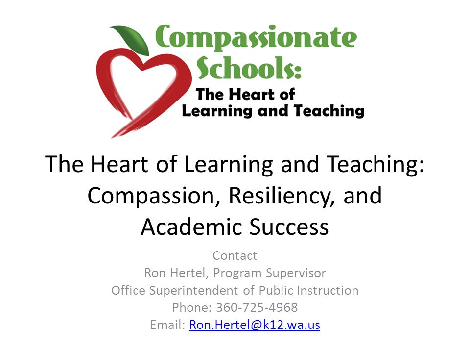 The Heart of Learning and Teaching: Compassion, Resiliency, and Academic Success Contact Ron Hertel, Program Supervisor Office Superintendent of Public Instruction Phone: 360-725-4968 Email: Ron.Hertel@k12.wa.usRon.Hertel@k12.wa.us