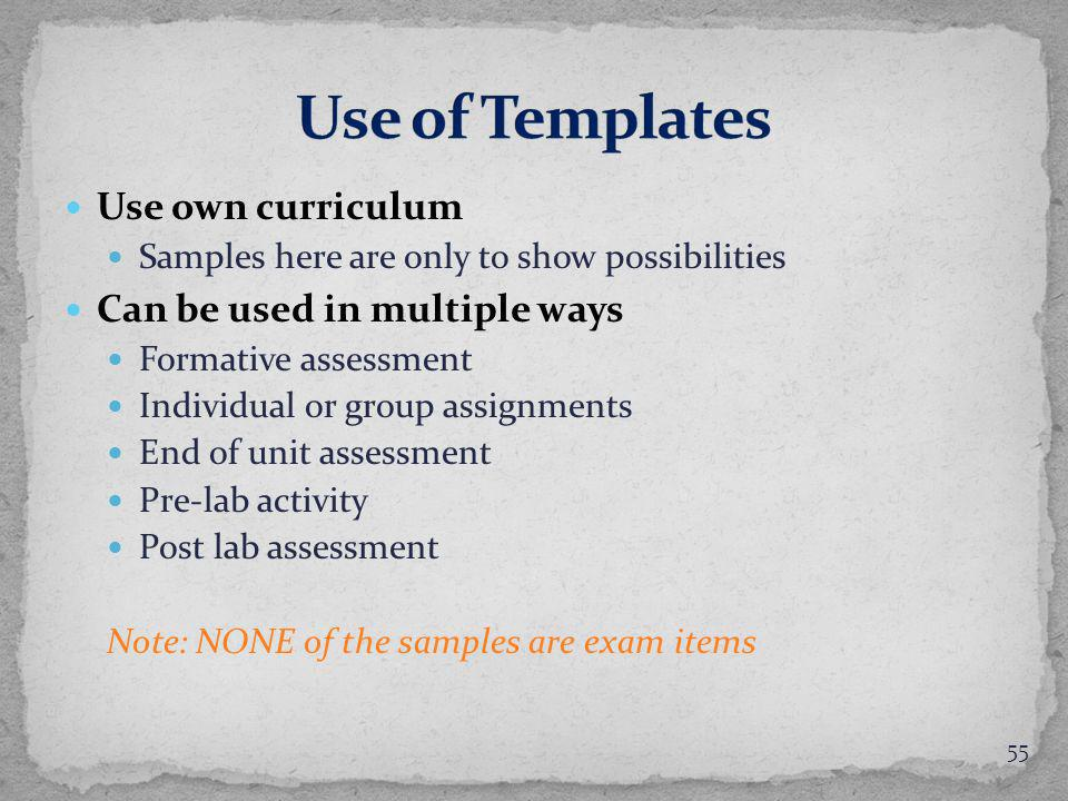 Use own curriculum Samples here are only to show possibilities Can be used in multiple ways Formative assessment Individual or group assignments End of unit assessment Pre-lab activity Post lab assessment Note: NONE of the samples are exam items 55