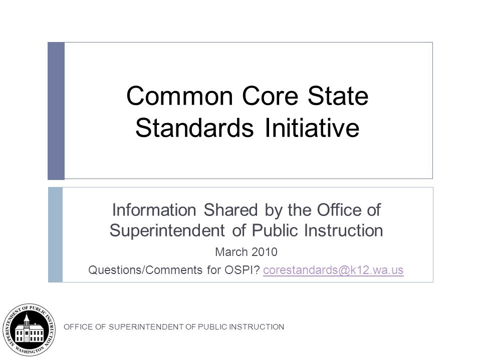 OFFICE OF SUPERINTENDENT OF PUBLIC INSTRUCTION Common Core State Standards Initiative Information Shared by the Office of Superintendent of Public Instruction March 2010 Questions/Comments for OSPI.