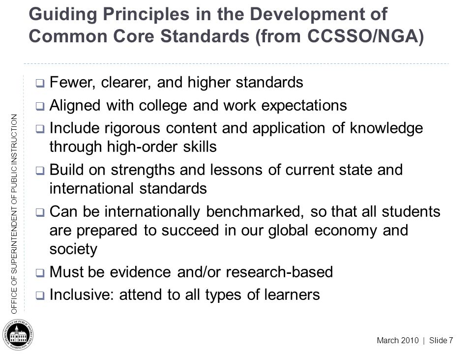 March 2010 | Slide 7 OFFICE OF SUPERINTENDENT OF PUBLIC INSTRUCTION Guiding Principles in the Development of Common Core Standards (from CCSSO/NGA) Fewer, clearer, and higher standards Aligned with college and work expectations Include rigorous content and application of knowledge through high-order skills Build on strengths and lessons of current state and international standards Can be internationally benchmarked, so that all students are prepared to succeed in our global economy and society Must be evidence and/or research-based Inclusive: attend to all types of learners