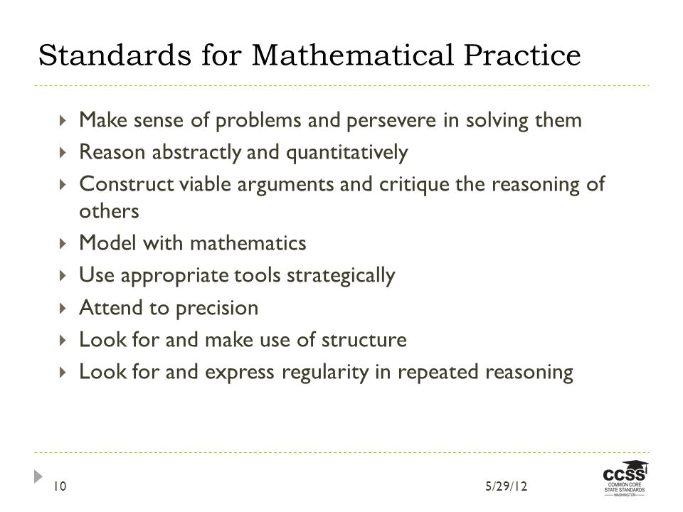 8 CCSSM Mathematical Practices Make sense of problems and persevere in solving them Reason abstractly and quantitatively Construct viable arguments and critique the reasoning of others Model with mathematics Use appropriate tools strategically Attend to precision Look for and make use of structure Look for and express regularity in repeated reasoning Standards for Mathematical Practice 5/29/1210