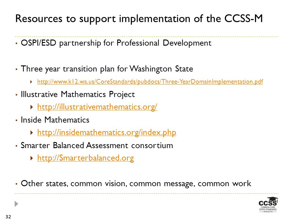OSPI/ESD partnership for Professional Development Three year transition plan for Washington State http://www.k12.wa.us/CoreStandards/pubdocs/Three-YearDomainImplementation.pdf Illustrative Mathematics Project http://illustrativemathematics.org/ Inside Mathematics http://insidemathematics.org/index.php Smarter Balanced Assessment consortium http://Smarterbalanced.org Other states, common vision, common message, common work Resources to support implementation of the CCSS-M 32