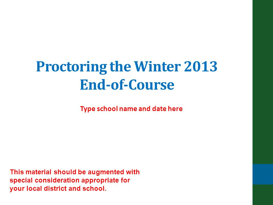 Proctoring the Winter 2013 End-of-Course Type school name and date here This material should be augmented with special consideration appropriate for your local district and school.