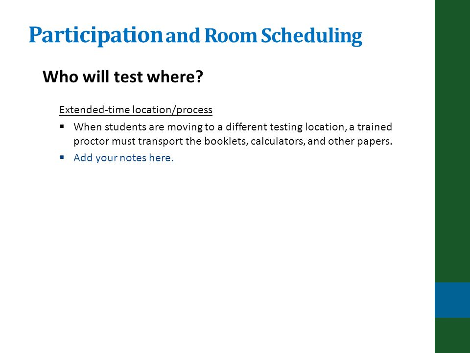 Participation and Room Scheduling Extended-time location/process When students are moving to a different testing location, a trained proctor must transport the booklets, calculators, and other papers.