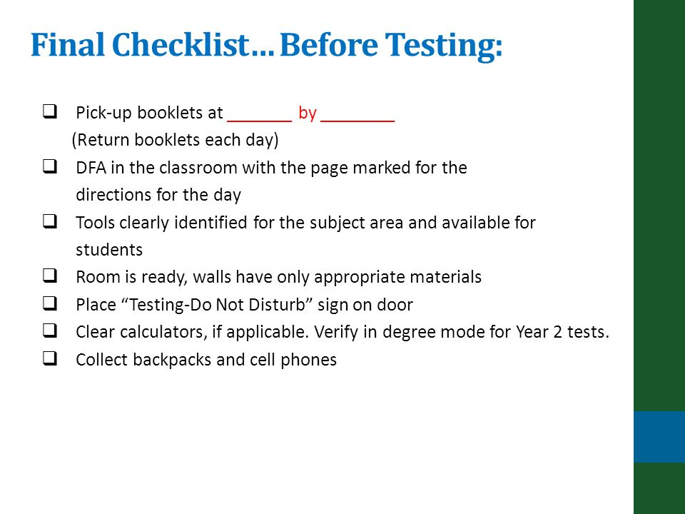 Final Checklist… Before Testing: Pick-up booklets at _______ by ________ (Return booklets each day) DFA in the classroom with the page marked for the directions for the day Tools clearly identified for the subject area and available for students Room is ready, walls have only appropriate materials Place Testing-Do Not Disturb sign on door Clear calculators, if applicable.