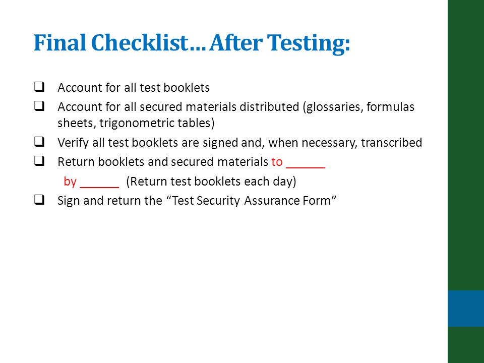 Final Checklist… After Testing: Account for all test booklets Account for all secured materials distributed (glossaries, formulas sheets, trigonometric tables) Verify all test booklets are signed and, when necessary, transcribed Return booklets and secured materials to ______ by ______ (Return test booklets each day) Sign and return the Test Security Assurance Form
