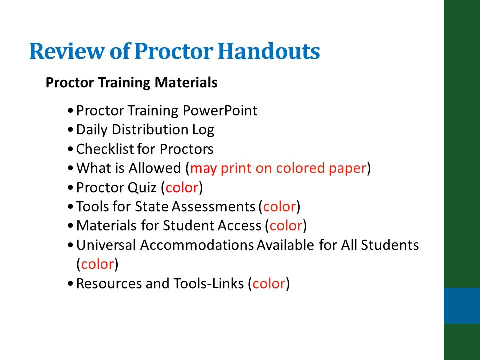 Proctor Training Materials Proctor Training PowerPoint Daily Distribution Log Checklist for Proctors What is Allowed (may print on colored paper) Proctor Quiz (color) Tools for State Assessments (color) Materials for Student Access (color) Universal Accommodations Available for All Students (color) Resources and Tools-Links (color) Review of Proctor Handouts