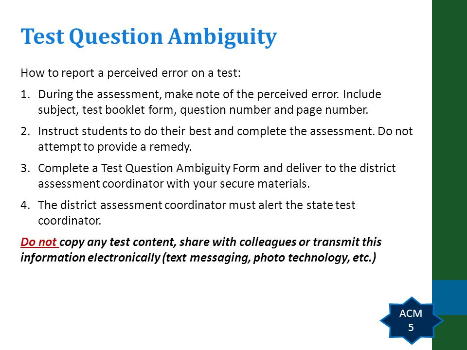 Slide 5 Test Question Ambiguity ACM 5 How to report a perceived error on a test: 1.During the assessment, make note of the perceived error.